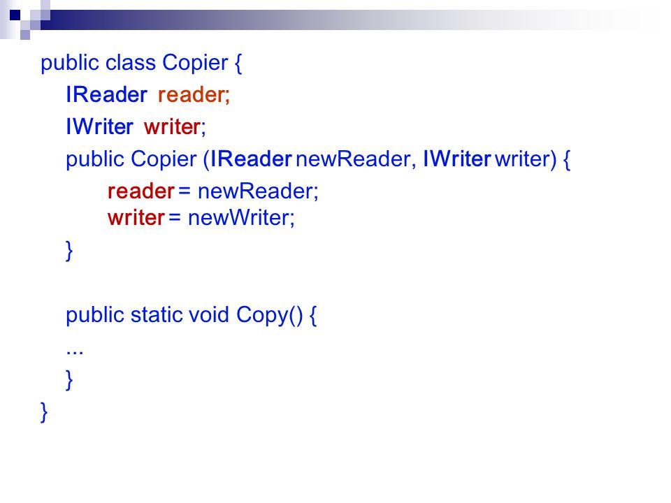 public class Copier { IReader reader; IWriter writer; public Copier (IReader newReader, IWriter writer) { reader = newReader; writer = newWriter; } public static void Copy() {...