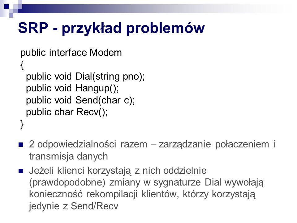 SRP - przykład problemów 2 odpowiedzialności razem – zarządzanie połaczeniem i transmisja danych Jeżeli klienci korzystają z nich oddzielnie (prawdopodobne) zmiany w sygnaturze Dial wywołają konieczność rekompilacji klientów, którzy korzystają jedynie z Send/Recv public interface Modem { public void Dial(string pno); public void Hangup(); public void Send(char c); public char Recv(); }