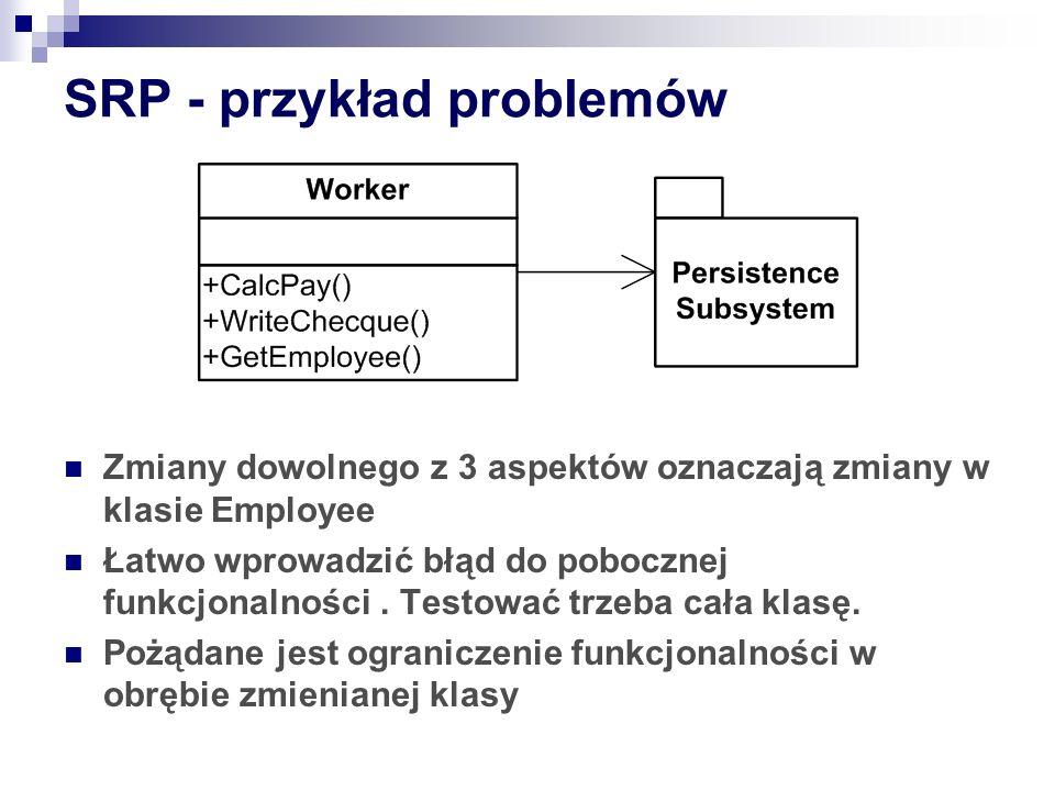 SRP - przykład problemów Zmiany dowolnego z 3 aspektów oznaczają zmiany w klasie Employee Łatwo wprowadzić błąd do pobocznej funkcjonalności.