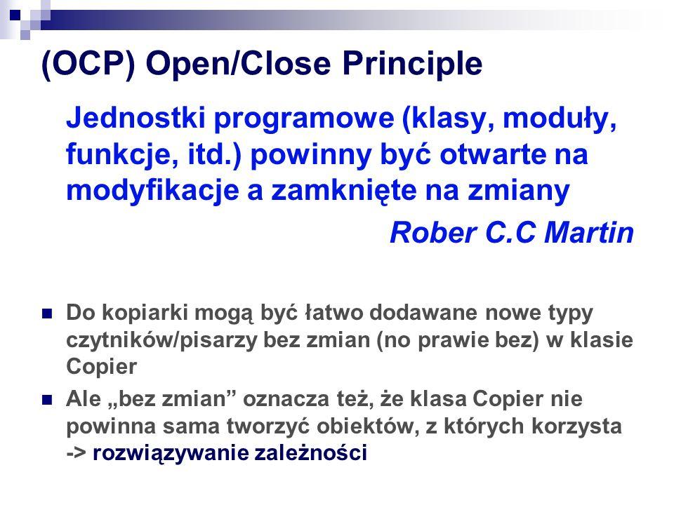 (OCP) Open/Close Principle Jednostki programowe (klasy, moduły, funkcje, itd.) powinny być otwarte na modyfikacje a zamknięte na zmiany Rober C.C Martin Do kopiarki mogą być łatwo dodawane nowe typy czytników/pisarzy bez zmian (no prawie bez) w klasie Copier Ale bez zmian oznacza też, że klasa Copier nie powinna sama tworzyć obiektów, z których korzysta -> rozwiązywanie zależności