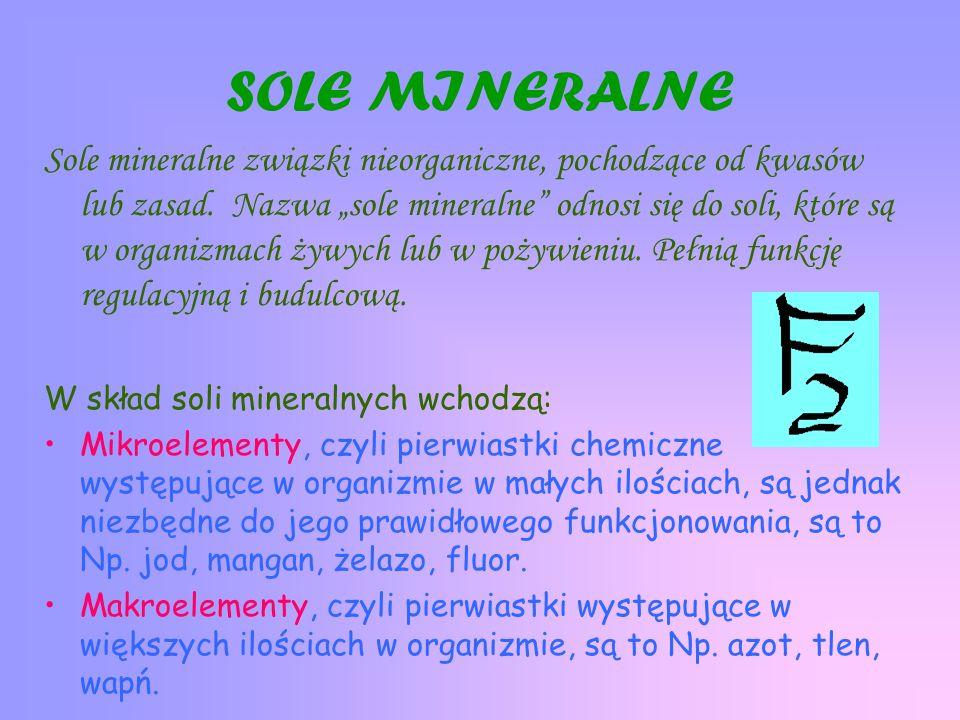 SOLE MINERALNE Sole mineralne związki nieorganiczne, pochodzące od kwasów lub zasad. Nazwa sole mineralne odnosi się do soli, które są w organizmach ż