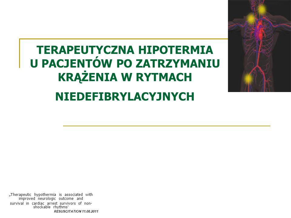 TERAPEUTYCZNA HIPOTERMIA U PACJENTÓW PO ZATRZYMANIU KRĄŻENIA W RYTMACH NIEDEFIBRYLACYJNYCH Therapeutic hypothermia is associated with improved neurologic outcome and survival in cardiac arrest survivors of non- shockable rhythms RESUSCITATION 11.08.2011