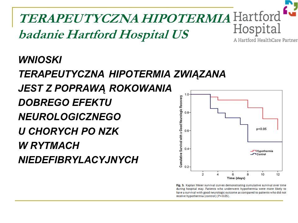 TERAPEUTYCZNA HIPOTERMIA badanie Hartford Hospital US WNIOSKI TERAPEUTYCZNA HIPOTERMIA ZWIĄZANA JEST Z POPRAWĄ ROKOWANIA DOBREGO EFEKTU NEUROLOGICZNEGO U CHORYCH PO NZK W RYTMACH NIEDEFIBRYLACYJNYCH