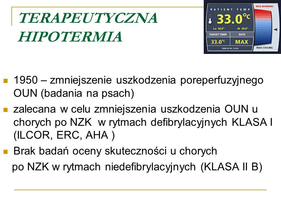 TERAPEUTYCZNA HIPOTERMIA 1950 – zmniejszenie uszkodzenia poreperfuzyjnego OUN (badania na psach) zalecana w celu zmniejszenia uszkodzenia OUN u chorych po NZK w rytmach defibrylacyjnych KLASA I (ILCOR, ERC, AHA ) Brak badań oceny skuteczności u chorych po NZK w rytmach niedefibrylacyjnych (KLASA II B)
