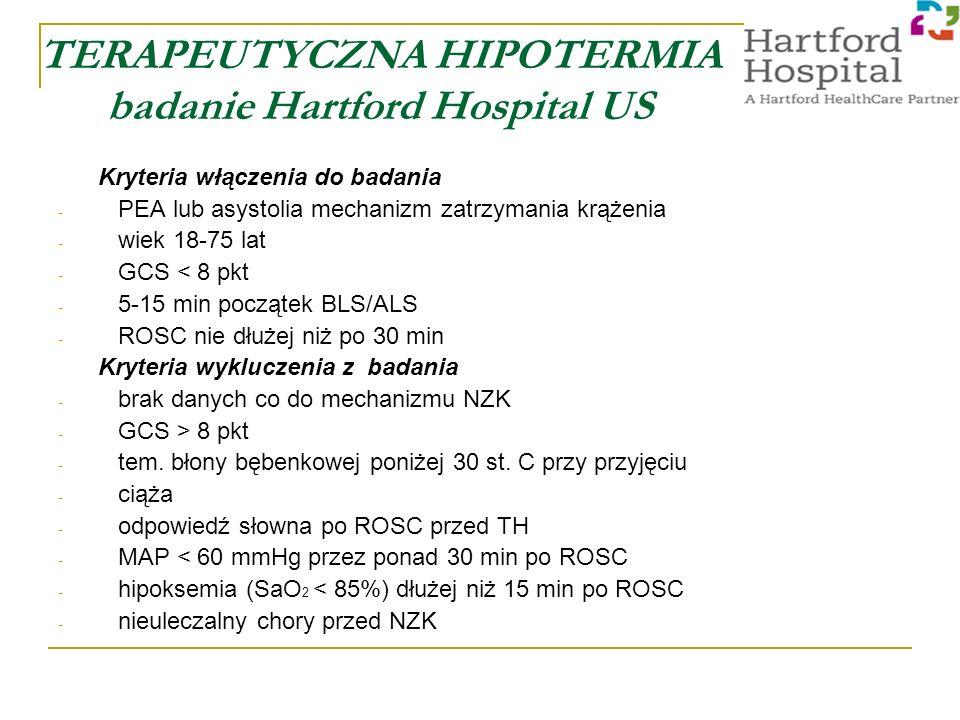 TERAPEUTYCZNA HIPOTERMIA badanie Hartford Hospital US Kryteria włączenia do badania - PEA lub asystolia mechanizm zatrzymania krążenia - wiek 18-75 lat - GCS < 8 pkt - 5-15 min początek BLS/ALS - ROSC nie dłużej niż po 30 min Kryteria wykluczenia z badania - brak danych co do mechanizmu NZK - GCS > 8 pkt - tem.