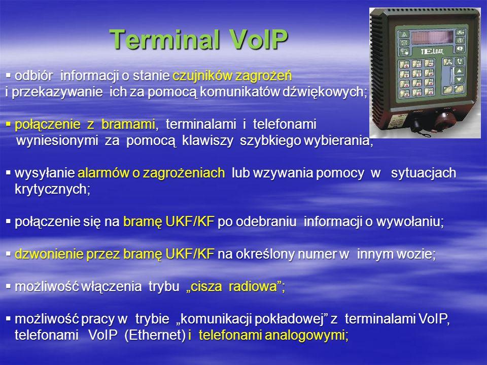 Terminal VoIP Terminal VoIP odbiór informacji o stanie czujników zagrożeń odbiór informacji o stanie czujników zagrożeń i przekazywanie ich za pomocą komunikatów dźwiękowych; połączenie z bramami, terminalami i telefonami połączenie z bramami, terminalami i telefonami wyniesionymi za pomocą klawiszy szybkiego wybierania; wyniesionymi za pomocą klawiszy szybkiego wybierania; wysyłanie alarmów o zagrożeniach lub wzywania pomocy w sytuacjach krytycznych; wysyłanie alarmów o zagrożeniach lub wzywania pomocy w sytuacjach krytycznych; połączenie się na bramę UKF/KF po odebraniu informacji o wywołaniu; połączenie się na bramę UKF/KF po odebraniu informacji o wywołaniu; dzwonienie przez bramę UKF/KF na określony numer w innym wozie; dzwonienie przez bramę UKF/KF na określony numer w innym wozie; możliwość włączenia trybu cisza radiowa; możliwość włączenia trybu cisza radiowa; możliwość pracy w trybie komunikacji pokładowej z terminalami VoIP, telefonami VoIP (Ethernet) i telefonami analogowymi; możliwość pracy w trybie komunikacji pokładowej z terminalami VoIP, telefonami VoIP (Ethernet) i telefonami analogowymi;