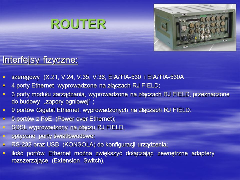 ROUTER ROUTER Interfejsy fizyczne: szeregowy (X.21, V.24, V.35, V.36, EIA/TIA-530 i EIA/TIA-530A szeregowy (X.21, V.24, V.35, V.36, EIA/TIA-530 i EIA/TIA-530A 4 porty Ethernet wyprowadzone na złączach RJ FIELD; 4 porty Ethernet wyprowadzone na złączach RJ FIELD; 3 porty modułu zarządzania, wyprowadzone na złączach RJ FIELD, przeznaczone do budowy zapory ogniowej ; 3 porty modułu zarządzania, wyprowadzone na złączach RJ FIELD, przeznaczone do budowy zapory ogniowej ; 9 portów Gigabit Ethernet, wyprowadzonych na złączach RJ FIELD: 9 portów Gigabit Ethernet, wyprowadzonych na złączach RJ FIELD: 5 portów z PoE (Power over Ethernet); 5 portów z PoE (Power over Ethernet); SDSL wyprowadzony na złączu RJ FIELD; SDSL wyprowadzony na złączu RJ FIELD; optyczne porty światłowodowe; optyczne porty światłowodowe; RS-232 oraz USB (KONSOLA) do konfiguracji urządzenia; RS-232 oraz USB (KONSOLA) do konfiguracji urządzenia; ilość portów Ethernet można zwiększyć dołączając zewnętrzne adaptery rozszerzające (Extension Switch).