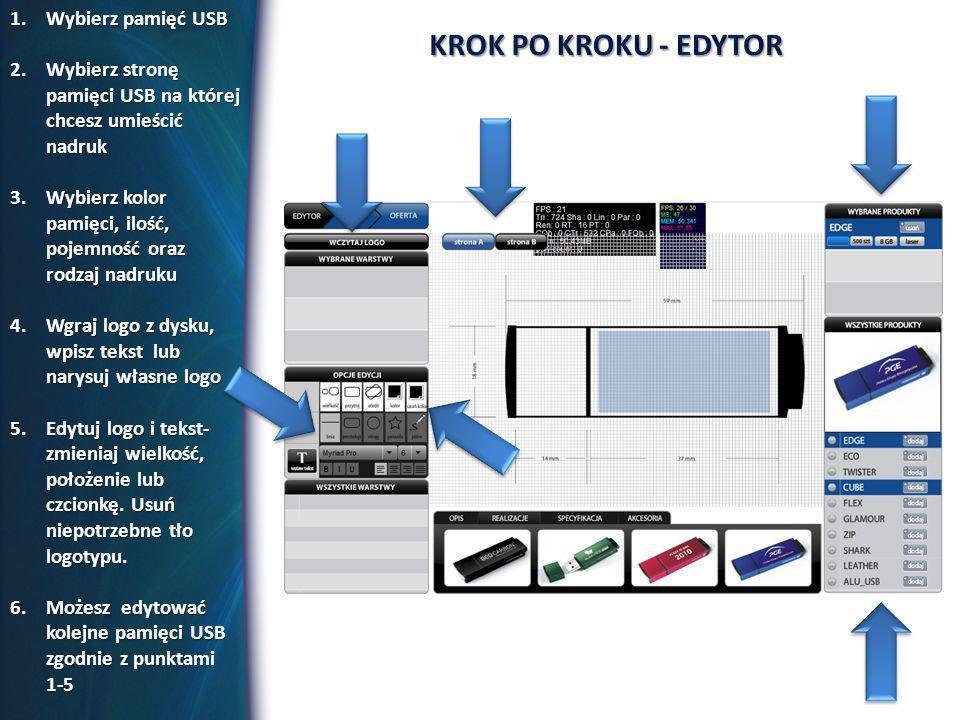 1.Wybierz pamięć USB 2.Wybierz stronę pamięci USB na której chcesz umieścić nadruk 3.Wybierz kolor pamięci, ilość, pojemność oraz rodzaj nadruku 4.Wgraj logo z dysku, wpisz tekst lub narysuj własne logo 5.Edytuj logo i tekst- zmieniaj wielkość, położenie lub czcionkę.