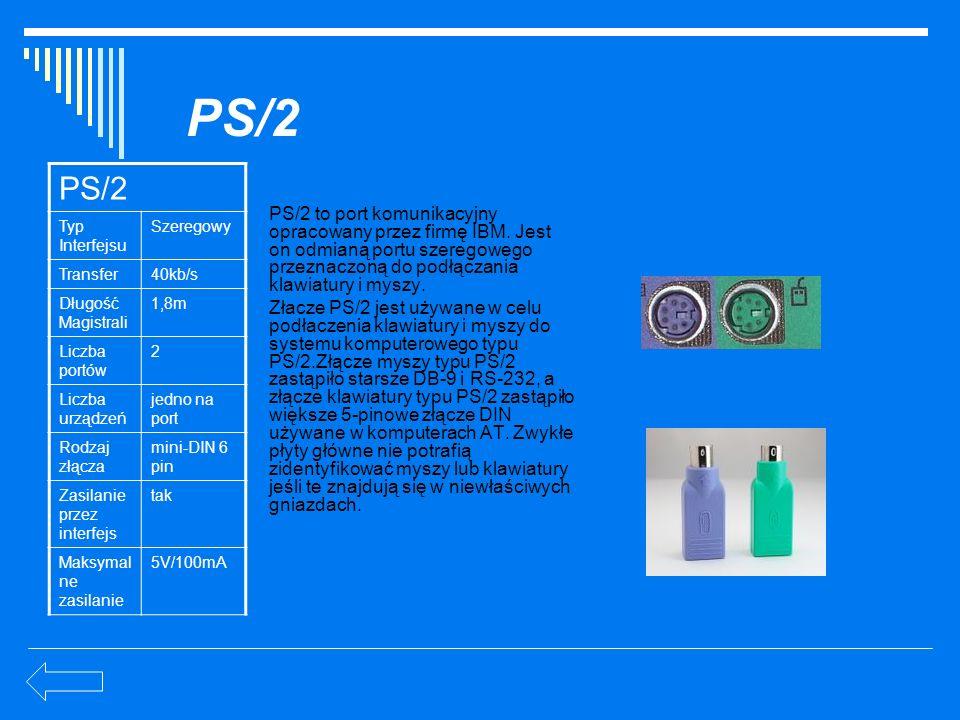 PS/2 PS/2 to port komunikacyjny opracowany przez firmę IBM. Jest on odmianą portu szeregowego przeznaczoną do podłączania klawiatury i myszy. Złacze P