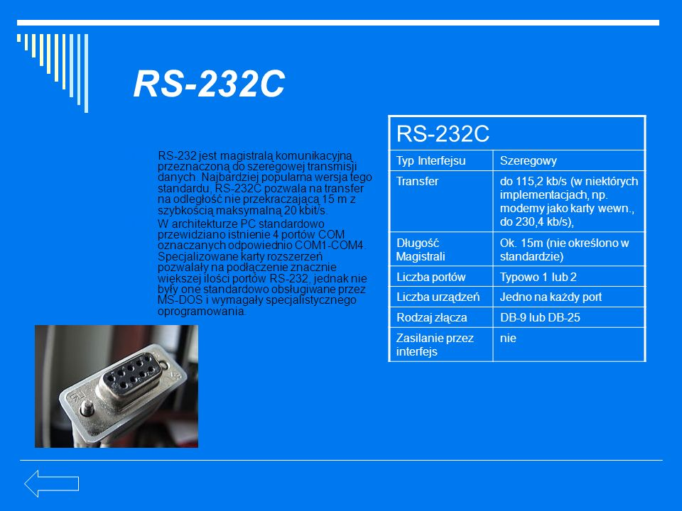 RS-232C RS-232 jest magistralą komunikacyjną przeznaczoną do szeregowej transmisji danych. Najbardziej popularna wersja tego standardu, RS-232C pozwal