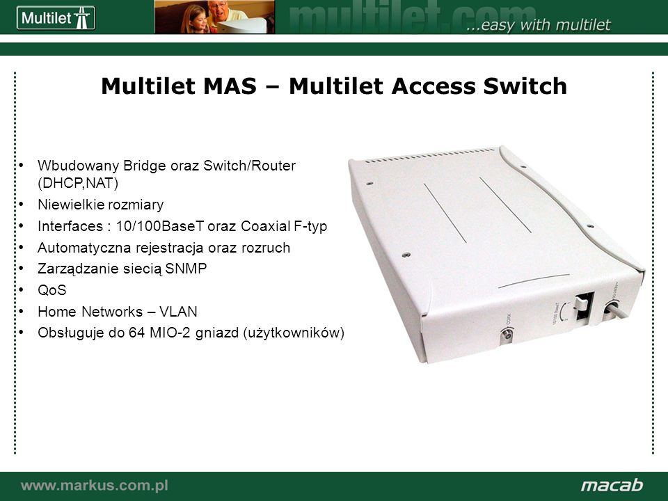 a macab power point presentation© macab ab 020916 Multilet MAS – Multilet Access Switch Wbudowany Bridge oraz Switch/Router (DHCP,NAT) Niewielkie rozmiary Interfaces : 10/100BaseT oraz Coaxial F-typ Automatyczna rejestracja oraz rozruch Zarządzanie siecią SNMP QoS Home Networks – VLAN Obsługuje do 64 MIO-2 gniazd (użytkowników)