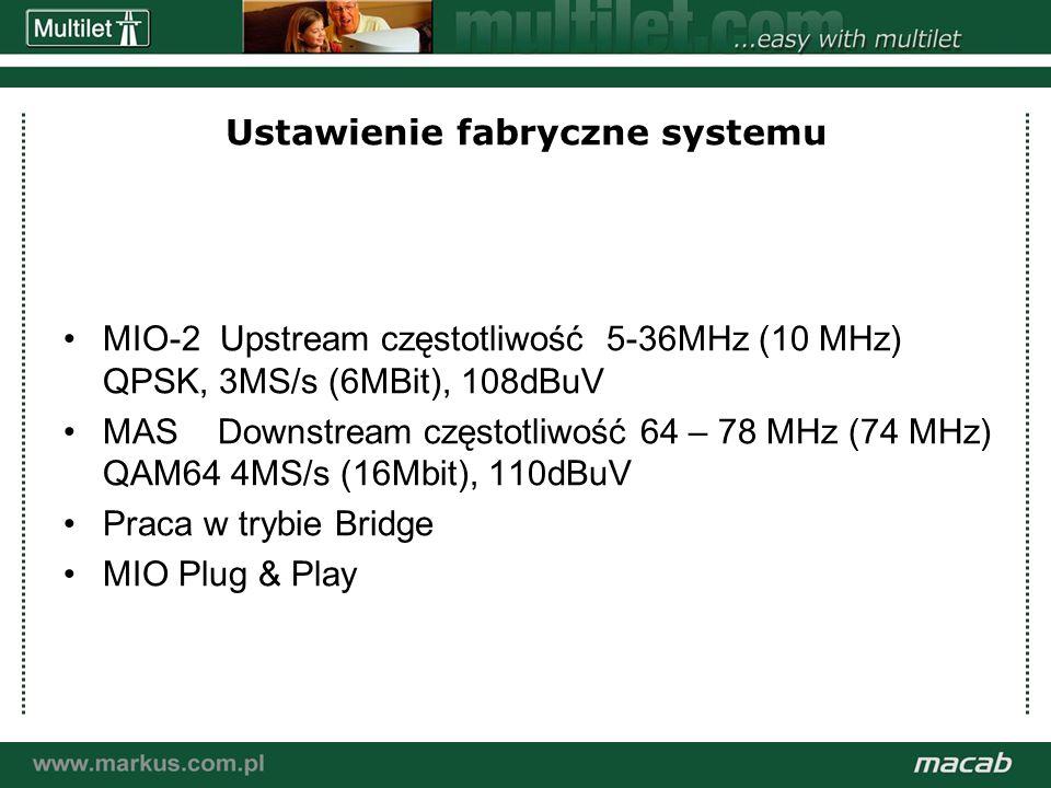 a macab power point presentation© macab ab 020916 Ustawienie fabryczne systemu MIO-2 Upstream częstotliwość 5-36MHz (10 MHz) QPSK, 3MS/s (6MBit), 108dBuV MAS Downstream częstotliwość 64 – 78 MHz (74 MHz) QAM64 4MS/s (16Mbit), 110dBuV Praca w trybie Bridge MIO Plug & Play
