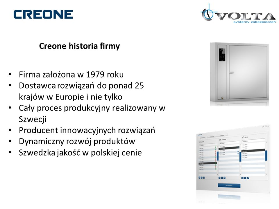 Unikalne cechy produktów firmy Creone Dostępne rozwiązania w różnym przedziale cenowym Możliwość rozbudowy Unikatowa identyfikacja depozytu Unikalna identyfikacja użytkownika Przyjazny interfejs użytkownika Łatwa instalacja