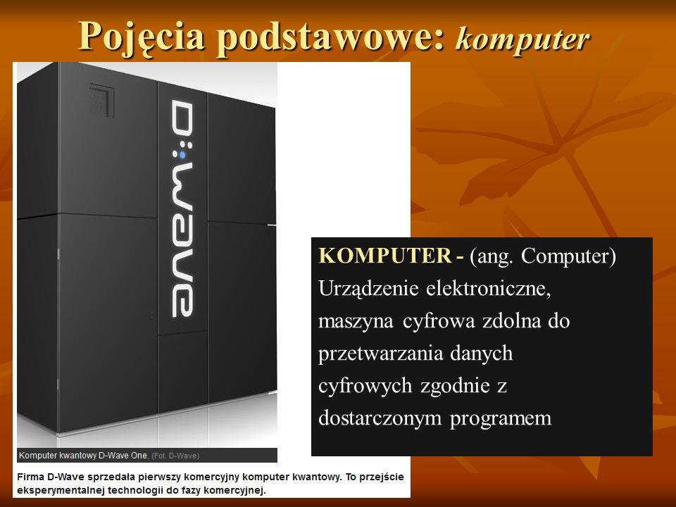 Pojęcia podstawowe: komputer KOMPUTER - KOMPUTER - (ang. Computer) Urządzenie elektroniczne, maszyna cyfrowa zdolna do przetwarzania danych cyfrowych