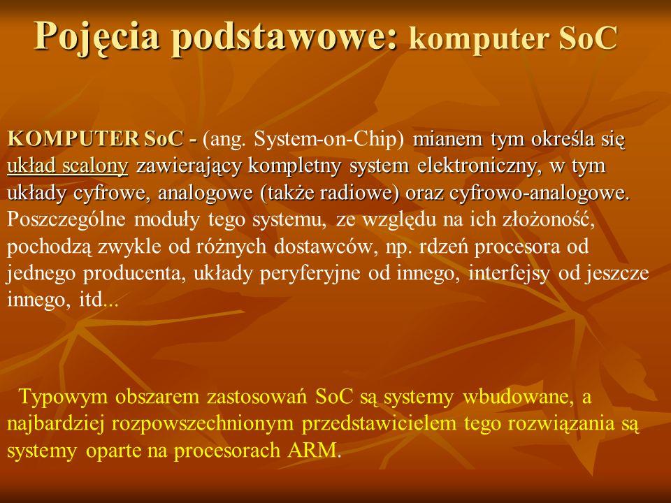 Pojęcia podstawowe: komputer SoC KOMPUTER SoC - mianem tym określa się układ scalony zawierający kompletny system elektroniczny, w tym układy cyfrowe,