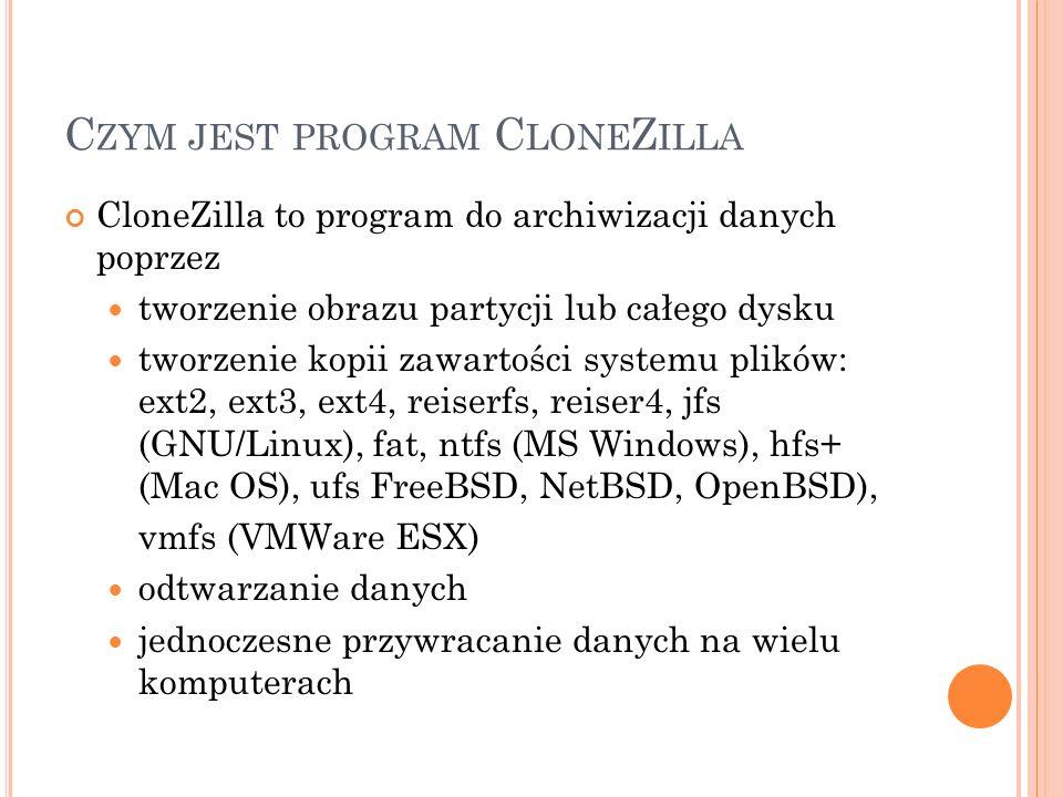 P ODSTAWOWE INFORMACJE O C LONE Z ILLA Oprogramowanie na Ogólnej Licencji Publicznej GNU GPL CloneZilla bazuje na trzech programach: Partclone – zapisuje i odtwarza dane DRBL – (Diskless Remote Boot in Linux) zaopatruje maszyny kliencki w środowisko Linux Upcast – przesył danych do wielu komputerów równocześnie Dostępne dystrybucje programu: CloneZilla Live CloneZilla Server Edition
