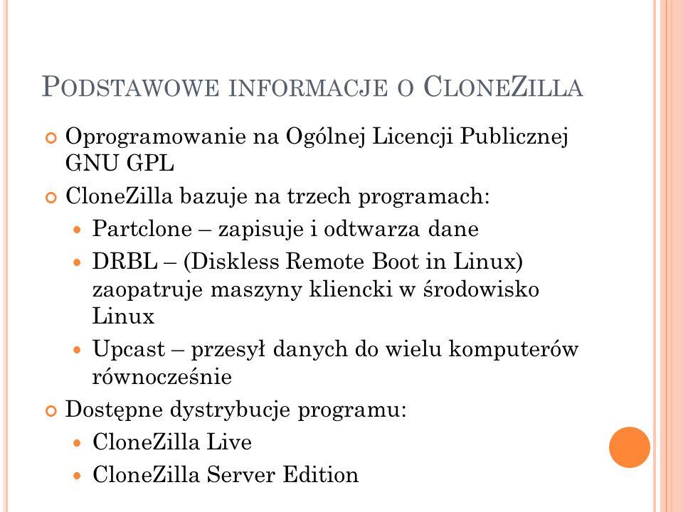 C LONE Z ILLA L IVE Uruchomienie za pomocą płyty CD/DVD lub pamięci USB Program nie instaluje się na dysku twardym, nie kopiuje żadnych plików konfiguracyjnych na dysk Interfejs graficzny przyjazny użytkownikowi Szybki zapis/odczyt partycji na dysku Możliwość zapisu obrazu na pamięci USB oraz poprzez NFS - Network File System SSH - Secure Shell Obsługa interfejsu sieciowego