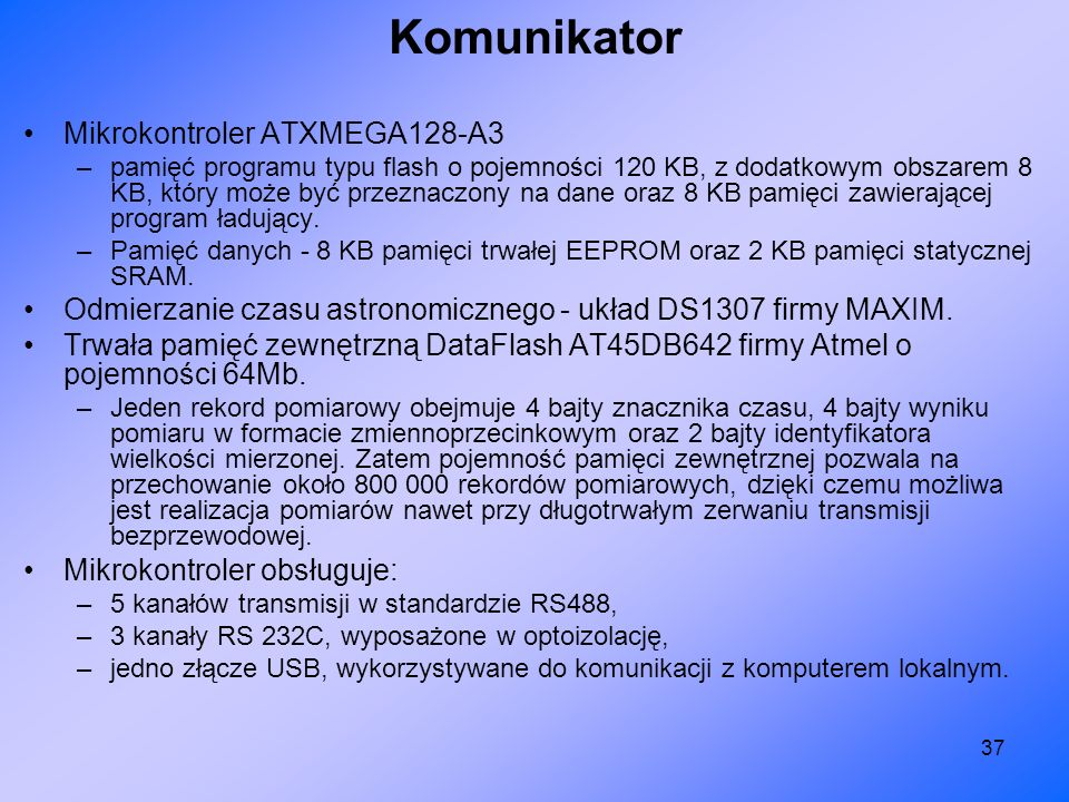 37 Komunikator Mikrokontroler ATXMEGA128-A3 –pamięć programu typu flash o pojemności 120 KB, z dodatkowym obszarem 8 KB, który może być przeznaczony n