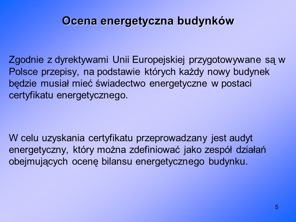5 Ocena energetyczna budynków Zgodnie z dyrektywami Unii Europejskiej przygotowywane są w Polsce przepisy, na podstawie których każdy nowy budynek będ