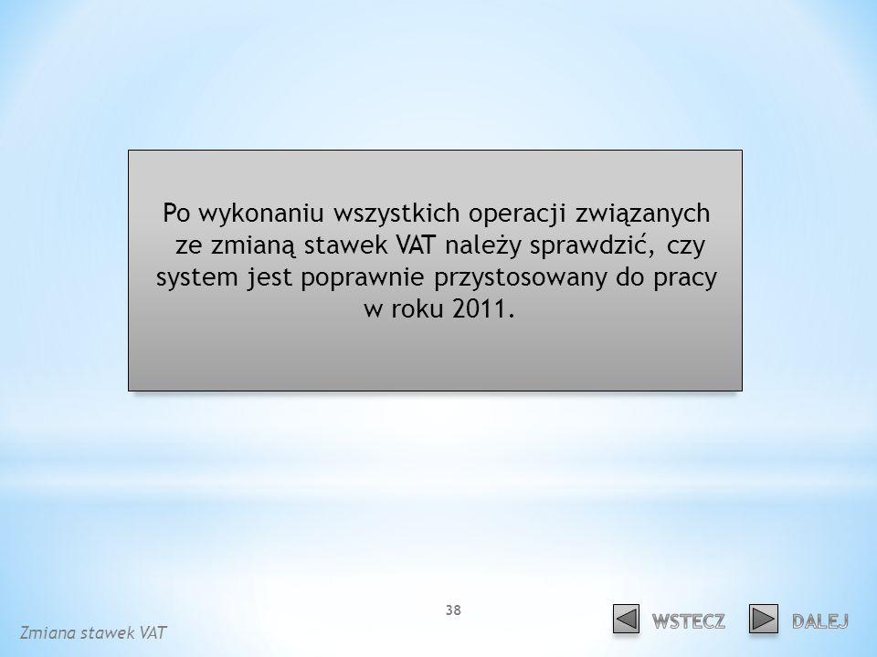 Po wykonaniu wszystkich operacji związanych ze zmianą stawek VAT należy sprawdzić, czy system jest poprawnie przystosowany do pracy w roku 2011.