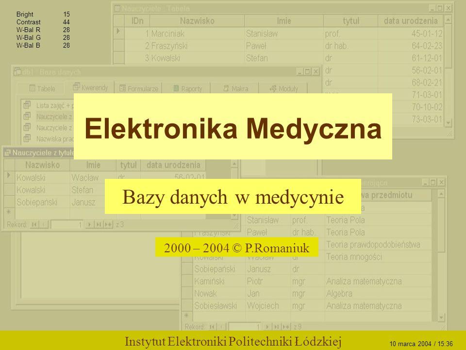 Elektronika Medyczna Bazy danych w medycynie 2000 – 2004 © P.Romaniuk Bright15 Contrast44 W-Bal R28 W-Bal G28 W-Bal B28 Instytut Elektroniki Politechniki Łódzkiej 10 marca 2004 / 15:36