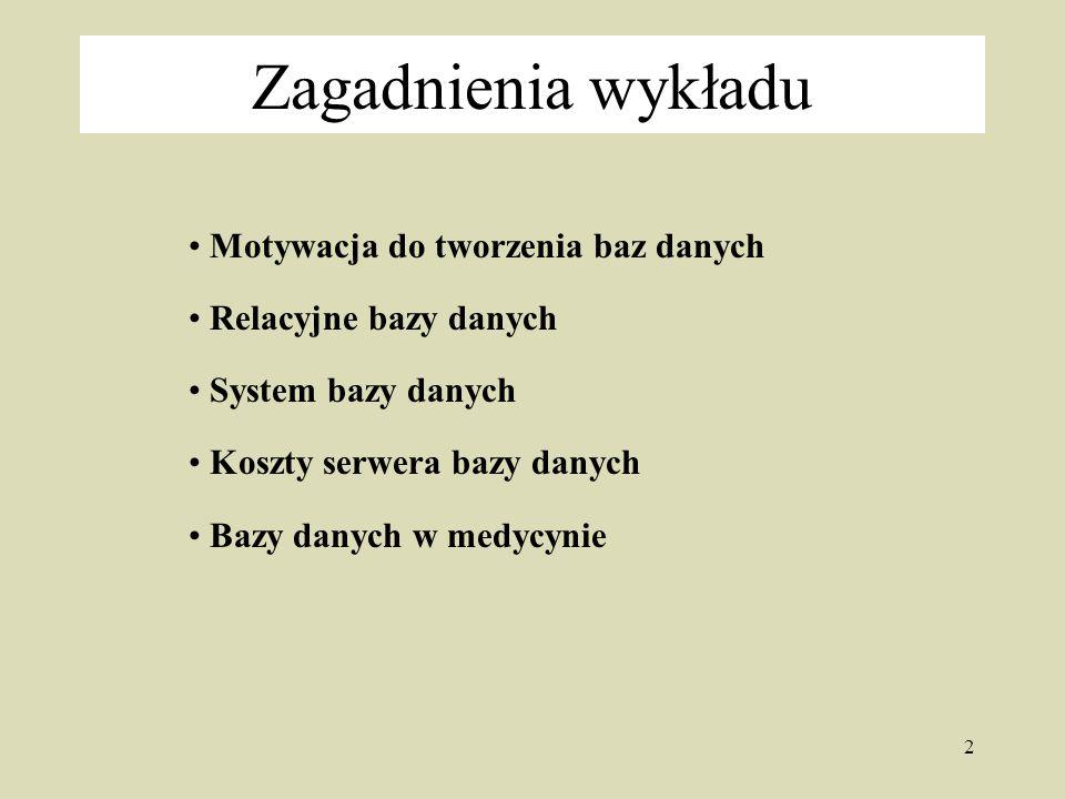 2 Zagadnienia wykładu Motywacja do tworzenia baz danych Relacyjne bazy danych System bazy danych Koszty serwera bazy danych Bazy danych w medycynie