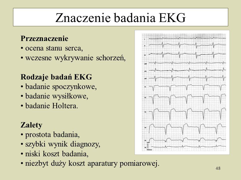 48 Znaczenie badania EKG Przeznaczenie ocena stanu serca, wczesne wykrywanie schorzeń, Rodzaje badań EKG badanie spoczynkowe, badanie wysiłkowe, badanie Holtera.