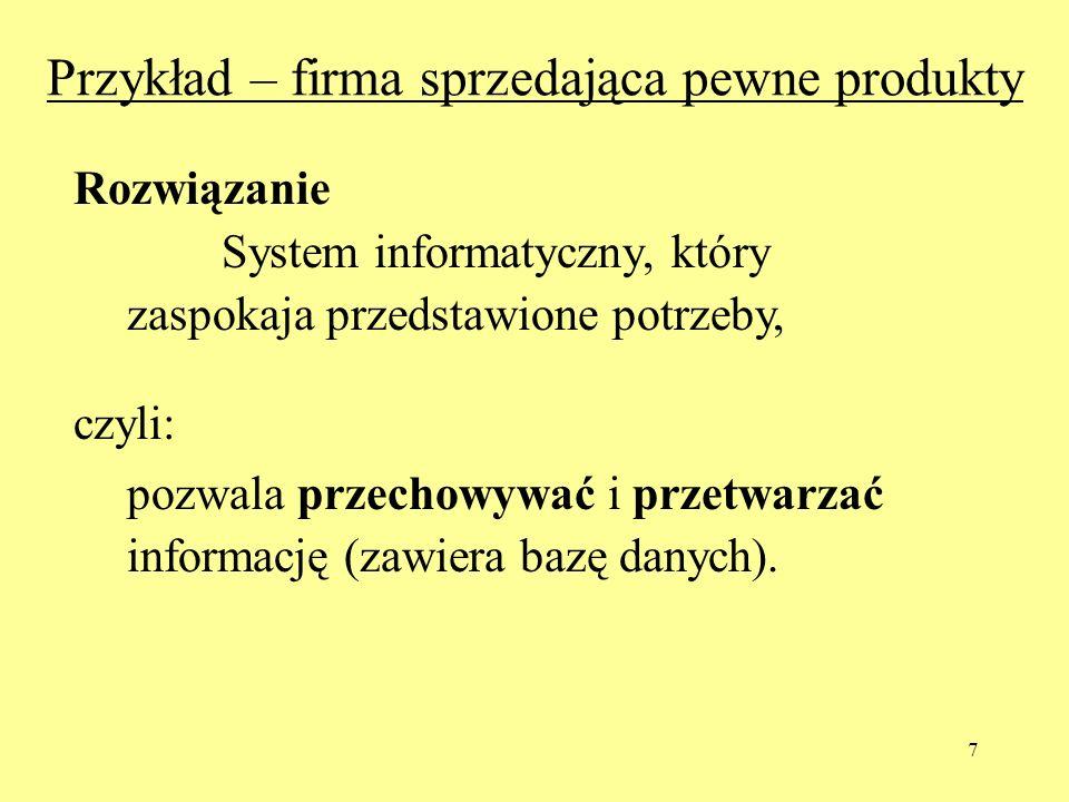 7 Przykład – firma sprzedająca pewne produkty Rozwiązanie System informatyczny, który zaspokaja przedstawione potrzeby, czyli: pozwala przechowywać i przetwarzać informację (zawiera bazę danych).