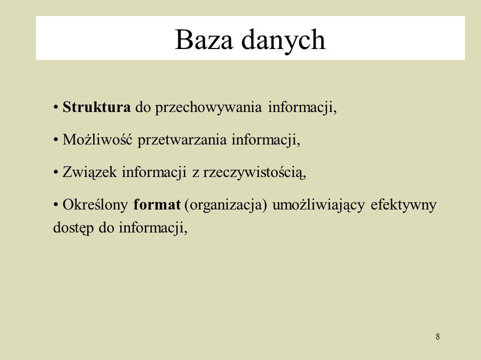 8 Baza danych Struktura do przechowywania informacji, Możliwość przetwarzania informacji, Związek informacji z rzeczywistością, Określony format (organizacja) umożliwiający efektywny dostęp do informacji,