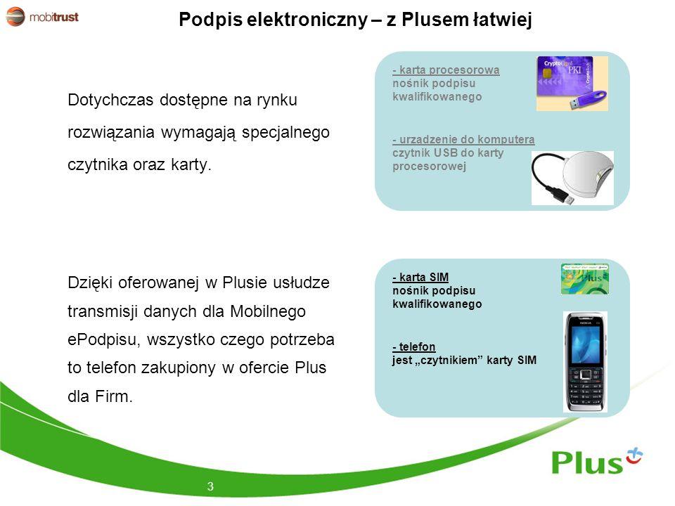 Podpis elektroniczny – z Plusem łatwiej Dotychczas dostępne na rynku rozwiązania wymagają specjalnego czytnika oraz karty. 3 Dzięki oferowanej w Plusi