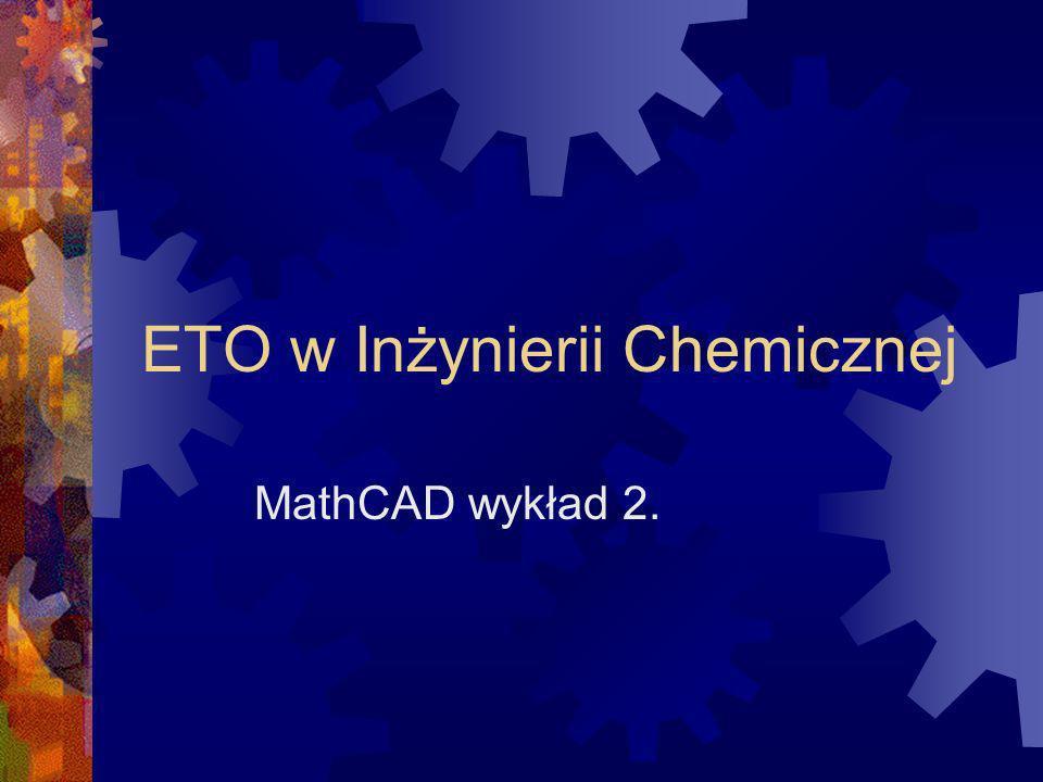 ETO w Inżynierii Chemicznej MathCAD wykład 2.