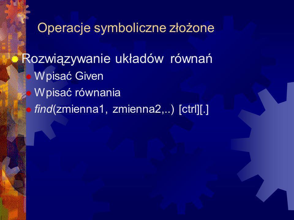Operacje symboliczne złożone Rozwiązywanie układów równań Wpisać Given Wpisać równania find(zmienna1, zmienna2,..) [ctrl][.]