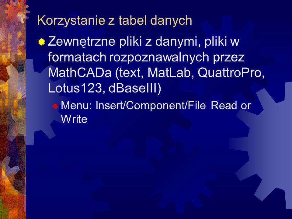 Zewnętrzne pliki z danymi, pliki w formatach rozpoznawalnych przez MathCADa (text, MatLab, QuattroPro, Lotus123, dBaseIII) Menu: Insert/Component/File