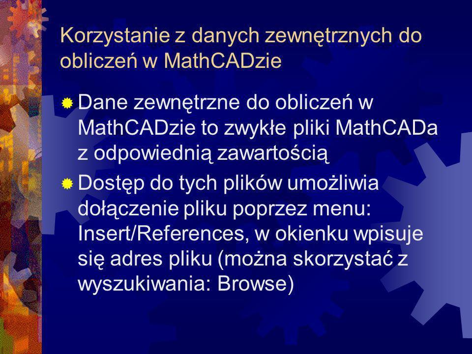 Korzystanie z danych zewnętrznych do obliczeń w MathCADzie Dane zewnętrzne do obliczeń w MathCADzie to zwykłe pliki MathCADa z odpowiednią zawartością