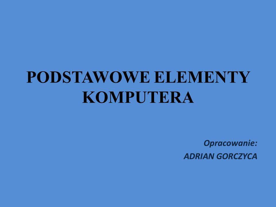 PODSTAWOWE ELEMENTY KOMPUTERA Opracowanie: ADRIAN GORCZYCA
