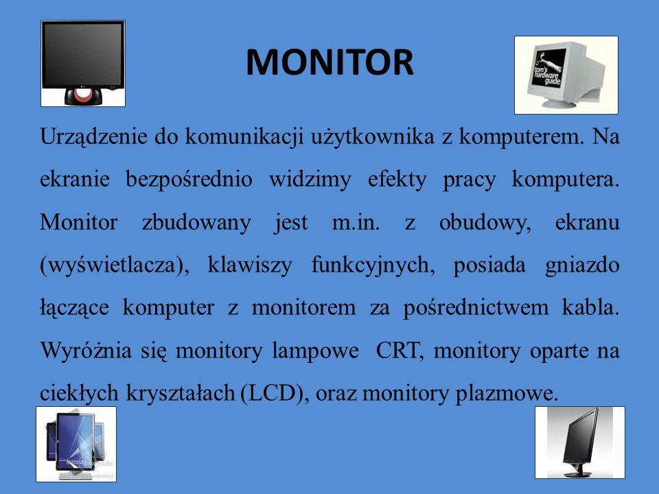 MONITOR Urządzenie do komunikacji użytkownika z komputerem. Na ekranie bezpośrednio widzimy efekty pracy komputera. Monitor zbudowany jest m.in. z obu