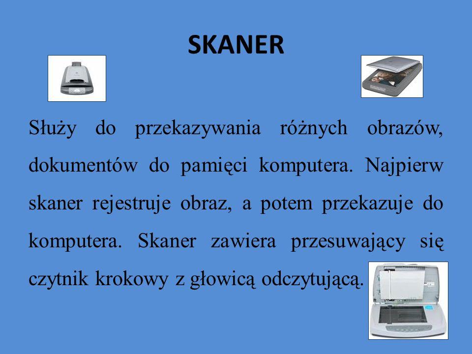 SKANER Służy do przekazywania różnych obrazów, dokumentów do pamięci komputera. Najpierw skaner rejestruje obraz, a potem przekazuje do komputera. Ska