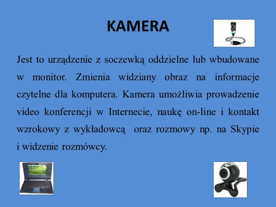 KAMERA Jest to urządzenie z soczewką oddzielne lub wbudowane w monitor. Zmienia widziany obraz na informacje czytelne dla komputera. Kamera umożliwia