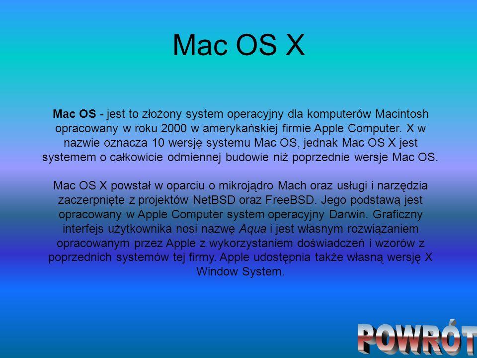 Mac OS X Mac OS - jest to złożony system operacyjny dla komputerów Macintosh opracowany w roku 2000 w amerykańskiej firmie Apple Computer. X w nazwie