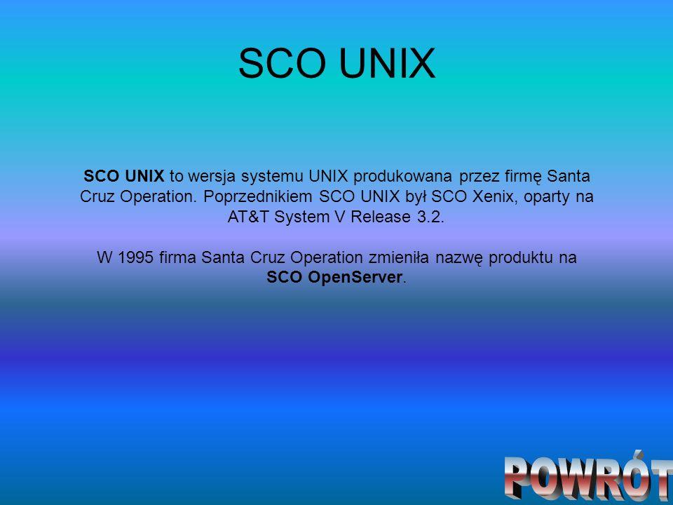 SCO UNIX SCO UNIX to wersja systemu UNIX produkowana przez firmę Santa Cruz Operation. Poprzednikiem SCO UNIX był SCO Xenix, oparty na AT&T System V R