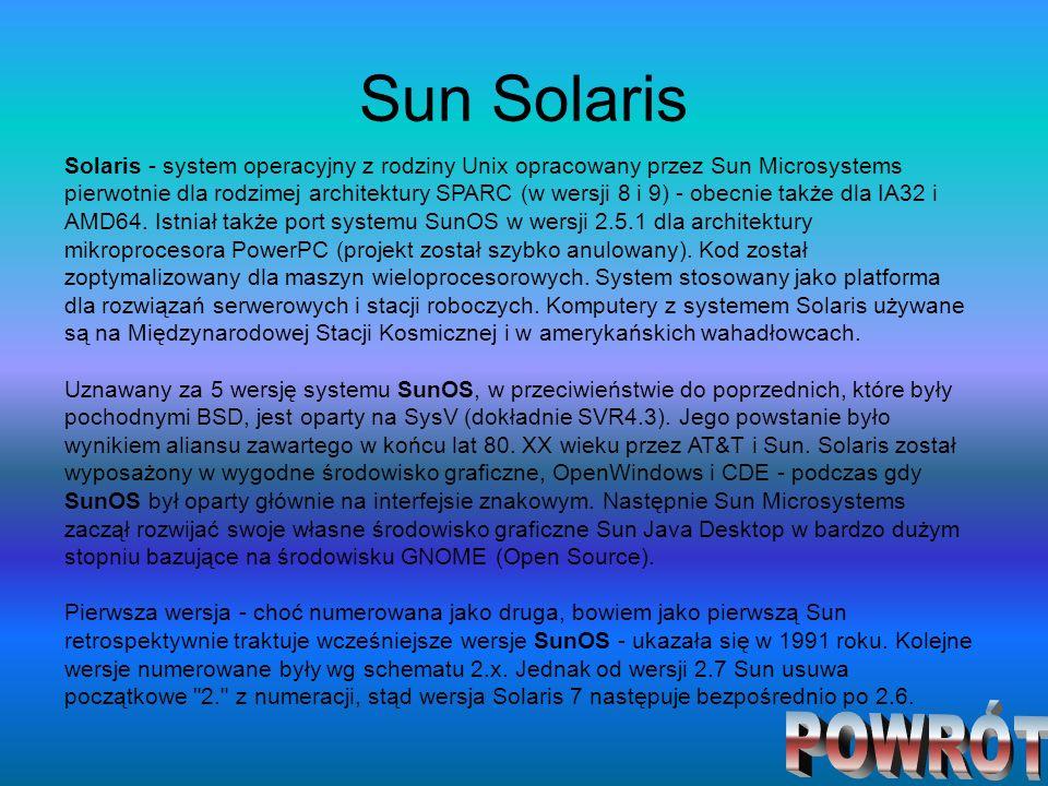 Sun Solaris Solaris - system operacyjny z rodziny Unix opracowany przez Sun Microsystems pierwotnie dla rodzimej architektury SPARC (w wersji 8 i 9) -