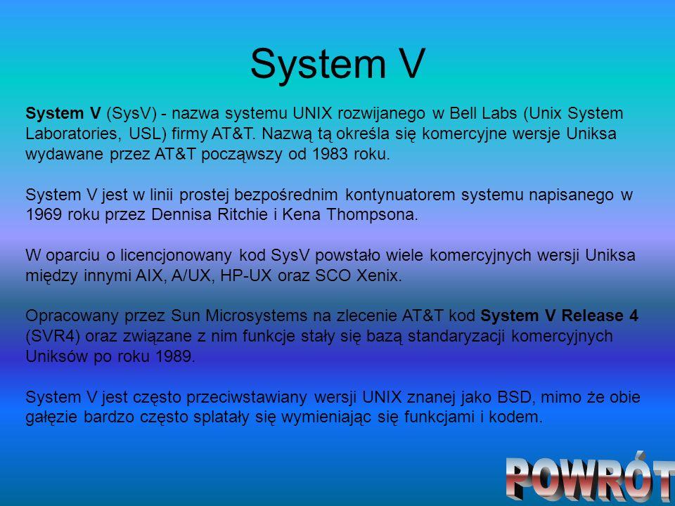 System V System V (SysV) - nazwa systemu UNIX rozwijanego w Bell Labs (Unix System Laboratories, USL) firmy AT&T. Nazwą tą określa się komercyjne wers