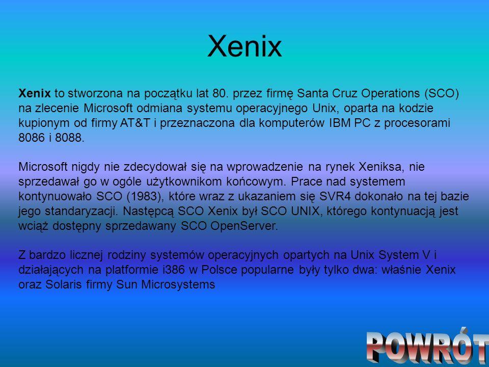 Xenix Xenix to stworzona na początku lat 80. przez firmę Santa Cruz Operations (SCO) na zlecenie Microsoft odmiana systemu operacyjnego Unix, oparta n