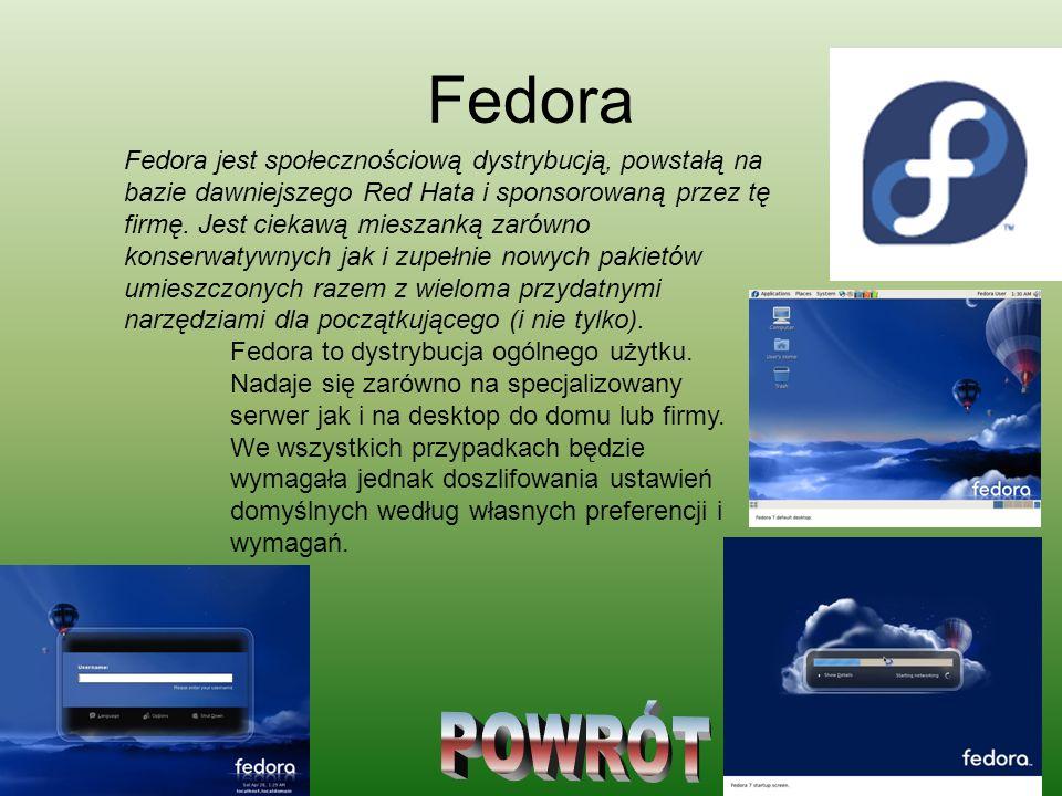 Fedora Fedora jest społecznościową dystrybucją, powstałą na bazie dawniejszego Red Hata i sponsorowaną przez tę firmę. Jest ciekawą mieszanką zarówno