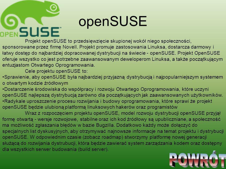 openSUSE Projekt openSUSE to przedsięwzięcie skupionej wokół niego społeczności, sponsorowane przez firmę Novell. Projekt promuje zastosowania Linuksa