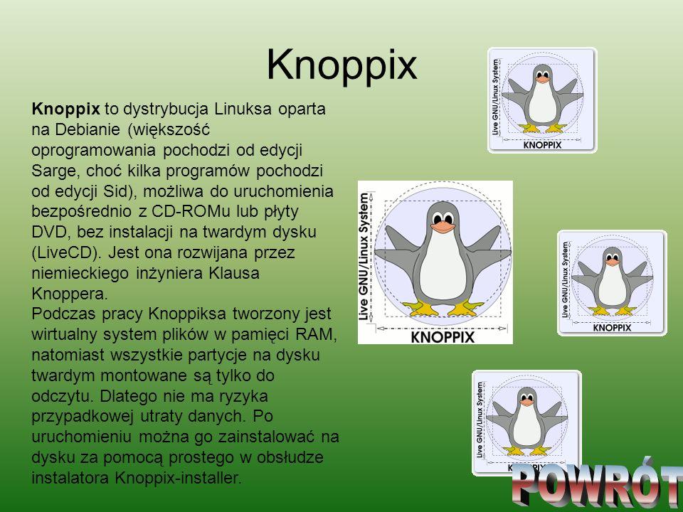 Knoppix Knoppix to dystrybucja Linuksa oparta na Debianie (większość oprogramowania pochodzi od edycji Sarge, choć kilka programów pochodzi od edycji