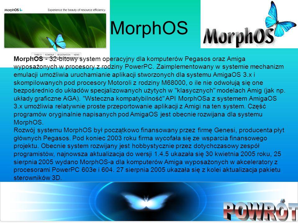 MorphOS MorphOS - 32-bitowy system operacyjny dla komputerów Pegasos oraz Amiga wyposażonych w procesory z rodziny PowerPC. Zaimplementowany w systemi