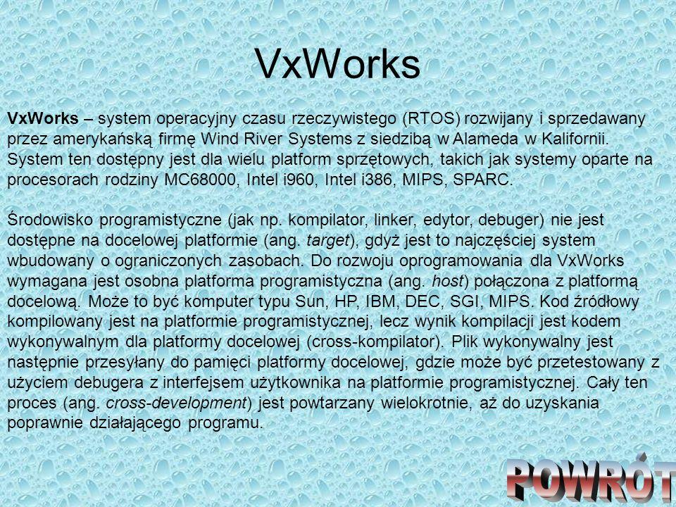 VxWorks VxWorks – system operacyjny czasu rzeczywistego (RTOS) rozwijany i sprzedawany przez amerykańską firmę Wind River Systems z siedzibą w Alameda