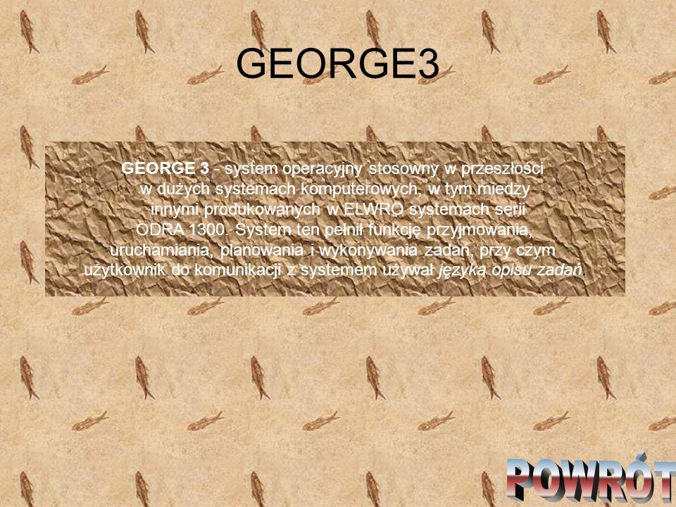 GEORGE3 GEORGE 3 - system operacyjny stosowny w przeszłości w dużych systemach komputerowych, w tym miedzy innymi produkowanych w ELWRO systemach seri