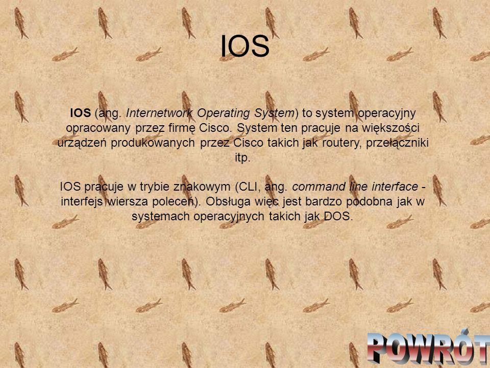 IOS IOS (ang. Internetwork Operating System) to system operacyjny opracowany przez firmę Cisco. System ten pracuje na większości urządzeń produkowanyc